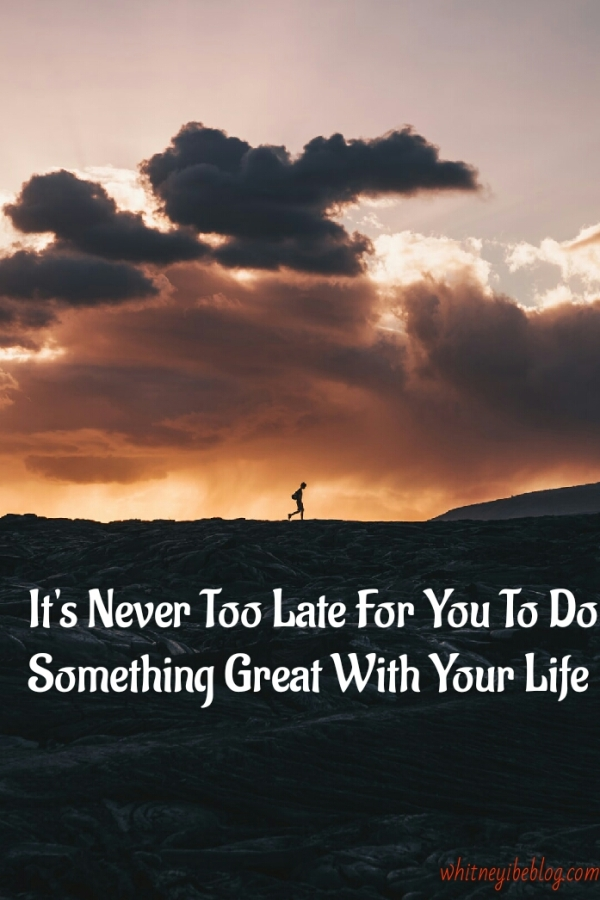 It's Never Too Late For You To Do Something Great With YourLife