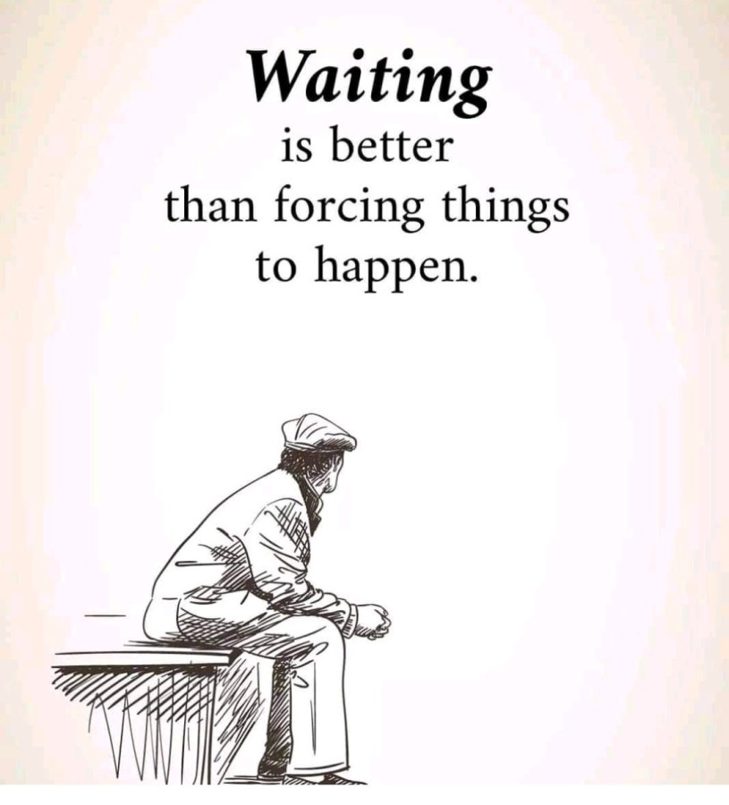 Waiting Is Better Than Forcing Things ToHappen